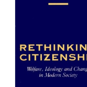 Rethinking Citizenship: Welfare, Ideology and Change in Modern Society