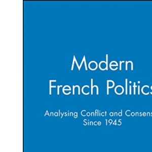 Modern French Politics: Analysing Conflict and Consensus Since 1945