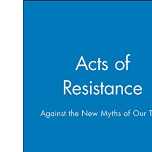 Acts of Resistance: Against the New Myths of Our Time