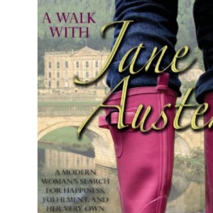 A Walk with Jane Austen: A Journey into Adventure, Love and Faith: A Modern Woman's Search for Happiness, Fulfilment, and Her Very Own Mr.Darcy