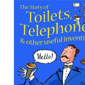The Story of Toilets, Telephones and Other Useful Inventions: Gift Edition (Young reading)