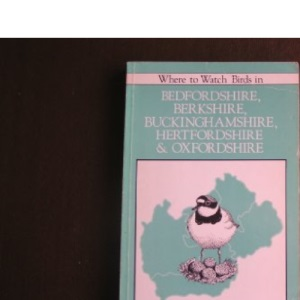 Where to Watch Birds in Bedfordshire, Berkshire, Buckinghamshire, Hertfordshire and Oxfordshire