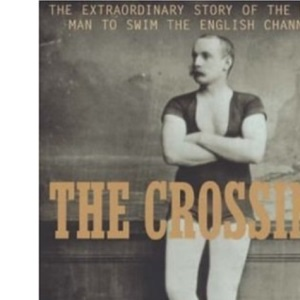 The Crossing: The Extraordinary Story of the First Man to Swim the English Channel