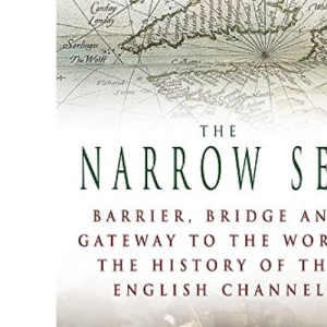 The Narrow Sea: Barrier, Bridge and Gateway to the World - The Story of the Channel