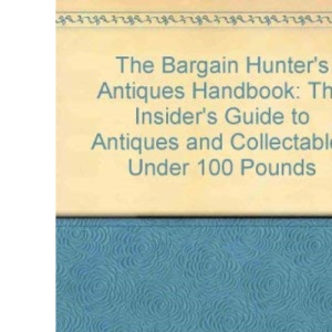 The Bargain Hunter's Antiques Handbook: The Insider's Guide to Antiques and Collectables Under 100 Pounds