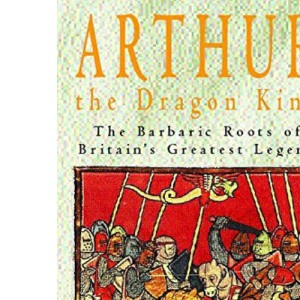 Arthur, the Dragon King: The Barbaric Roots of Britain's Greatest Legend