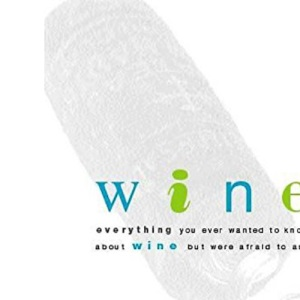 Wine: Everything You Ever Wanted to Know About Wine But Were Afraid to Ask