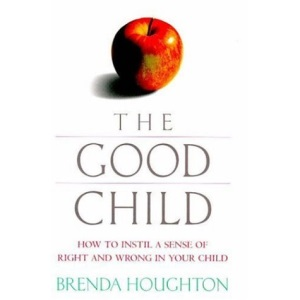 The Good Child: How to Instil A Sense of Right and Wrong in Your Child