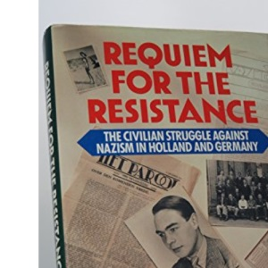 Requiem for the Resistance: The Civilian Struggle Against Nazism in Holland and Germany
