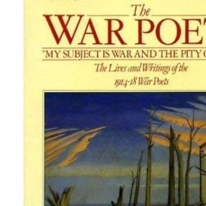 The War Poets: Lives and Writings of the 1914-18 War Poets