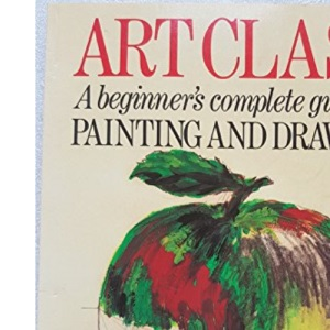 Art Class: Beginner's Complete Guide to Painting and Drawing