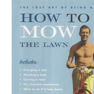 How to Mow the Lawn: The Lost Art of Being a Man