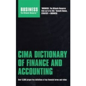CIMA Dictionary of Finance and Accounting: Over 5,000 Jargon-free Definitions of Key Financial Terms and Ratios (Business the Ultimate Resource) (Business the Ultimate Resource S.)