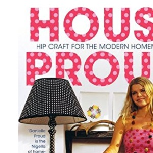 House Proud: Hip Craft for the Modern Homemaker