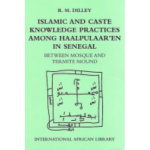 Islamic and Caste Knowledge Practices Among Haalpulaaren in Senegal: Between Mosque and Termite Mound (International African Library)