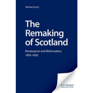 The Remaking of Scotland: Renaissance and Reformation, 1450-1650