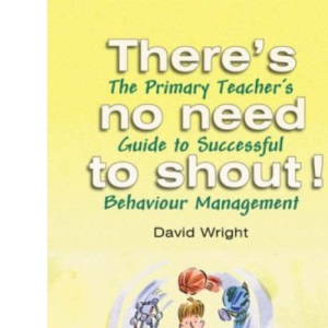 There's No Need to Shout! The Primary Teacher's Guide to Successful Behaviour Management