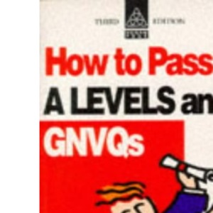 How to Pass 'A' Levels and GNVQs