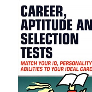 Career Aptitude and Selection Tests: Match Your IQ, Personality and Abilities to Your Ideal Career