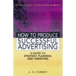 How to Produce Successful Advertising - A Guide to Strategy, Planning and Targeting