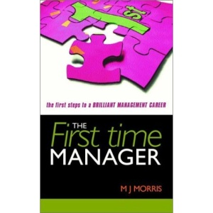 The First Time Manager: The First Steps to a Brilliant Management Career