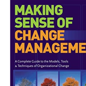 Change Series: Making Sense of Change Management: A Complete Guide to the Models, Tools and Techniques of Organizational Change: 1