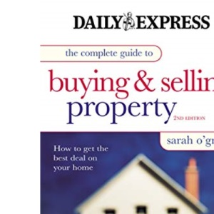 The Complete Guide to Buying and Selling Property: How to Get the Best Deal on Your Home