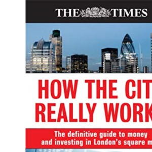How the City Really Works: The Definitive Guide To Money and Investing In London's Square Mile (The Times)
