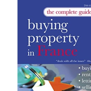 The Complete Guide to Buying Property in France: Buying, Renting, Letting, Selling