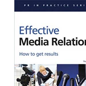 PR in Practice: Effective Media Relations: How to Get Results: 14 (Public Relations in Practice)