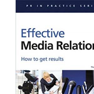 Effective Media Relations: How to Get Results (PR In Practice)