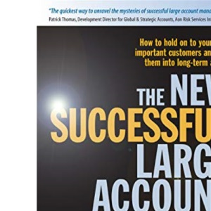 The New Successful Large Account Management: Maintaining and Growing Your Most Important Assets - Your Customers