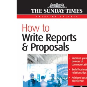 How to Write Reports and Proposals - Creating Success series: 54
