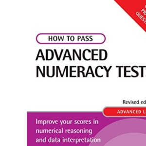 How to Pass Advanced Numeracy Tests: Improve Your Scores in Numerical Reasoning and Data Interpretation Psychometric Tests (Testing Series)