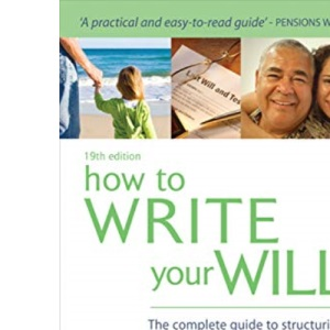 How to Write Your Will: The Complete Guide to Structuring Your Will, Inheritance Tax Planning, Probate and Administering an Estate
