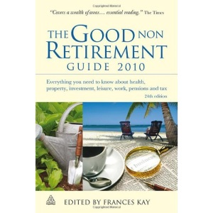 The Good Non Retirement Guide 2010: Everything You Need to Know About Health Property Investment Leisure Work Pensions and Tax