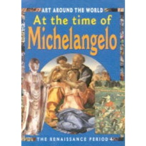 At the Time of Michelangelo and the Renaissance (Art Around the World)