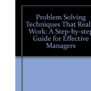 Problem Solving Techniques That Really Work: A Step-by-step Guide for Effective Managers