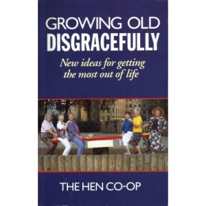 Growing Old Disgracefully: New Ideas for Getting the Most Out of Life
