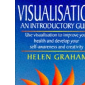 Visualisation: An Introductory Guide, Use Visualisation to Improve Your Health and Develop Your Self Awareness and Creativity