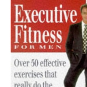 Executive Fitness for Men: Over 50 Effective Exercises That Really Do the Business