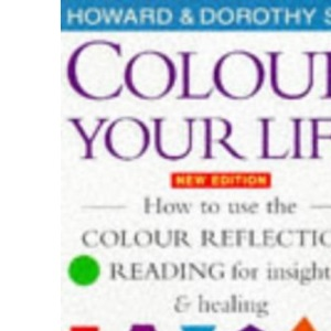 Colour Your Life: How to Use the Colour Reflection Reading for Insight and Healing