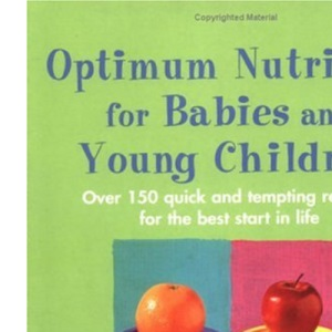Optimum Nutrition for Babies and Young Children: Over 150 Quick and Tempting Recipes for the Best Start in Life (Optimum nutrition handbook)