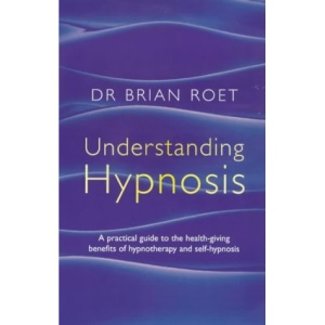 Hypnosis: A Practical Guide to the Health-giving Benefits of Hypnotherapy and Self-hypnosis