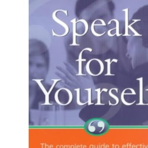 Speak for Yourself: The Complete Guide to Effective Communication and Powerful Presentations