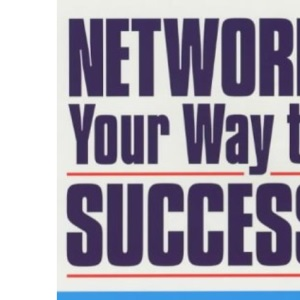 Network Your Way to Success: Discover the Secrets of the World's Top Connectors