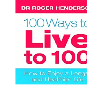 100 Ways To Live To 100: How to enjoy a longer and healthier life