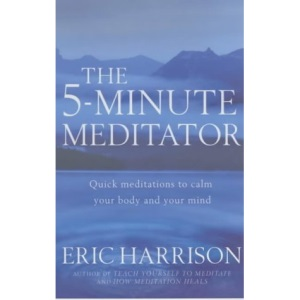 The 5 Minute Meditator: Quick Meditations to Calm Your Body and Your Mind