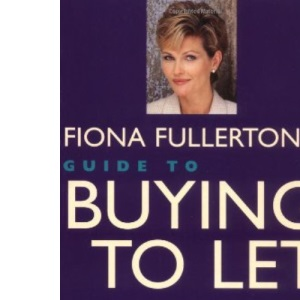 Fiona Fullerton's Guide to Buying to Let: How to Invest in the Rental Market and Successfully Let Your Property