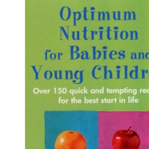 Optimum Nutrition for Babies and Young Children: Over 150 Quick and Tempting Recipes for the Best Start in Life